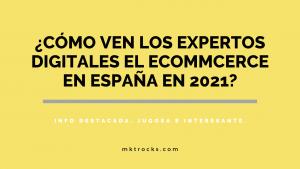 ¿Cómo ven los expertos digitales el ecommerce en España en 2021? – Informe Ecommerce