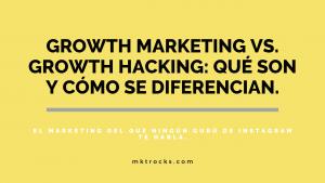 Growth Marketing vs. Growth Hacking: Qué son, cómo se diferencian y por qué los necesitas para tu negocio.